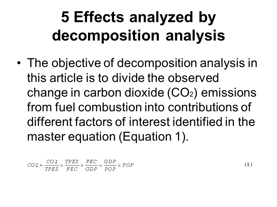 5 Effects analyzed by decomposition analysis The objective of decomposition analysis in this article is to divide the observed change in carbon dioxide (CO 2 ) emissions from fuel combustion into contributions of different factors of interest identified in the master equation (Equation 1).