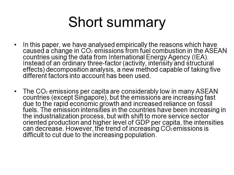 Short summary In this paper, we have analysed empirically the reasons which have caused a change in CO 2 emissions from fuel combustion in the ASEAN countries using the data from International Energy Agency (IEA).