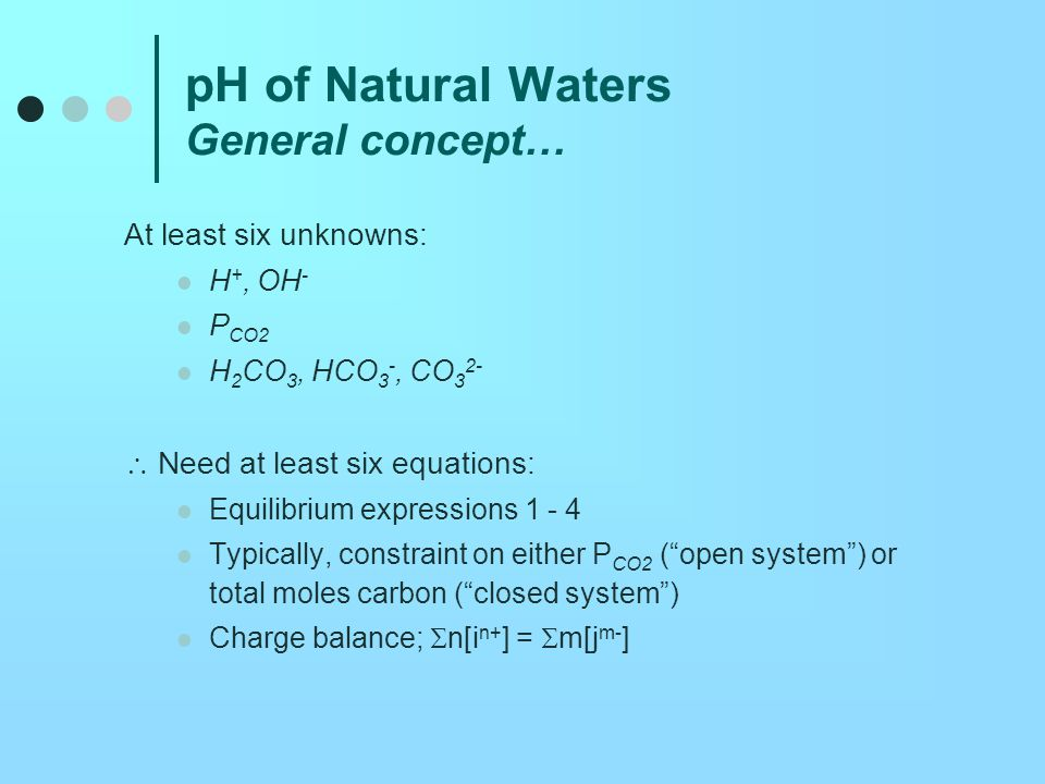 pH of Natural Waters Pure water in contact with atmosphere Six unknowns Equilibrium expressions (4 equations) P CO2 = 3.5 x 10 -4 atm (1 more equation) Charge balance (6th equation): [H + ] = [HCO 3 - ] + 2[CO 3 2- ] + [OH - ] Strategy: Rewrite charge balance equation in terms of [H + ] and known quantities…