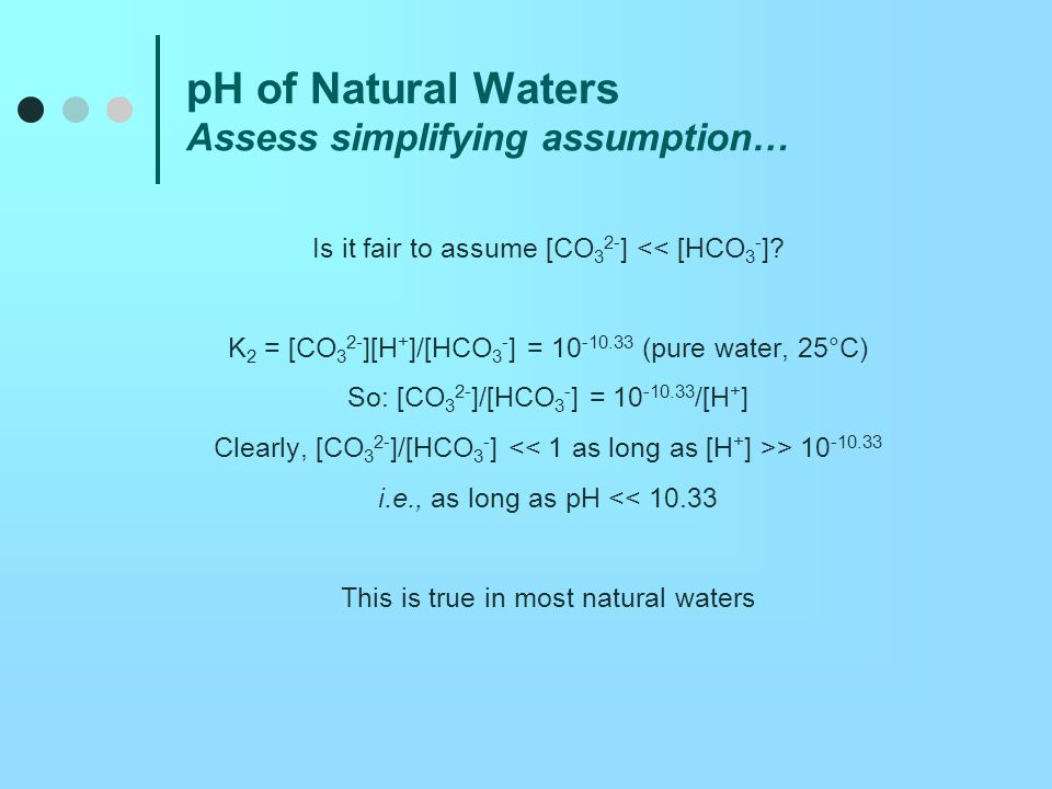 pH of Natural Waters Alkalinity Consider charge balance: [H + ] = [HCO 3 - ] + 2[CO 3 2- ] + [OH - ] By definition, at pH = 7, [H + ] = [OH - ] So, if [HCO 3 - ] or [CO 3 2- ] are at all comparable to [OH], [OH - ] must be less than [H + ].