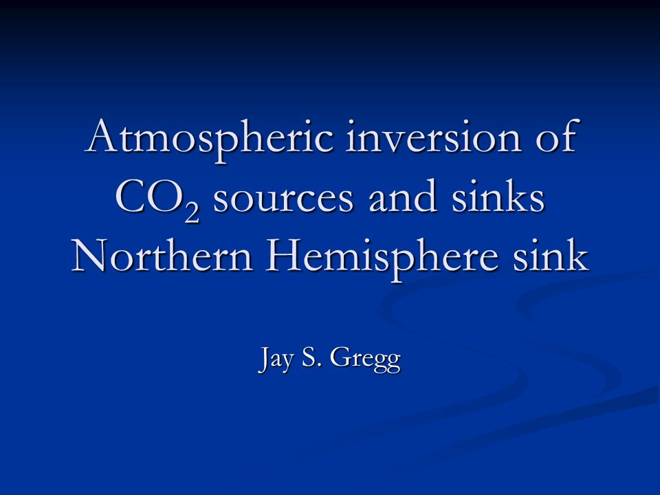 Atmospheric inversion of CO 2 sources and sinks Northern Hemisphere sink Jay S. Gregg