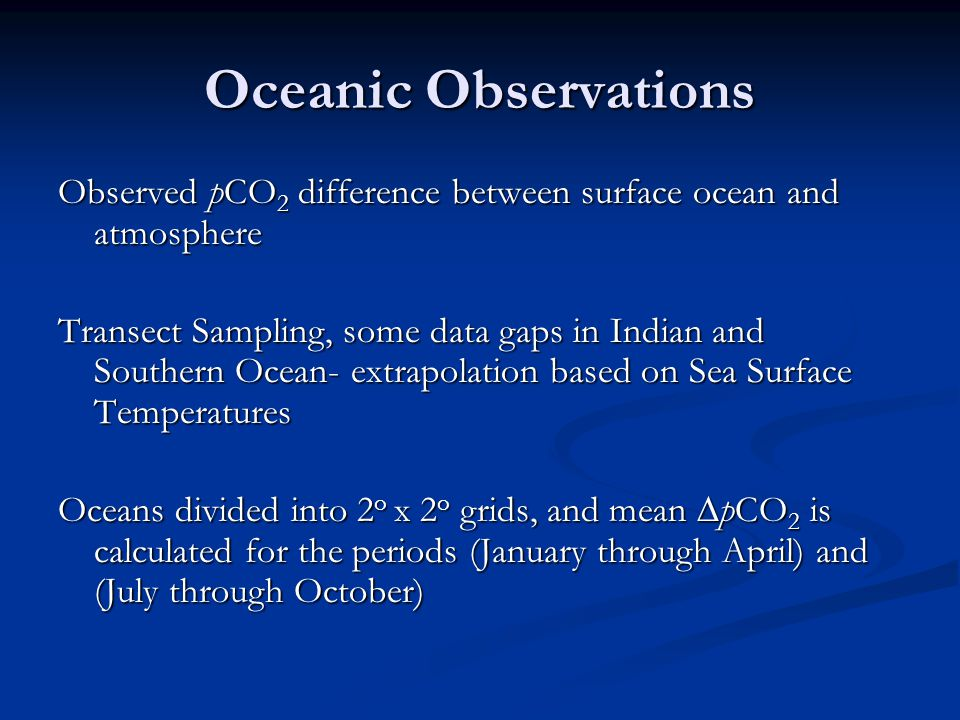 Oceanic Observations Observed pCO 2 difference between surface ocean and atmosphere Transect Sampling, some data gaps in Indian and Southern Ocean- extrapolation based on Sea Surface Temperatures Oceans divided into 2 o x 2 o grids, and mean  pCO 2 is calculated for the periods (January through April) and (July through October)