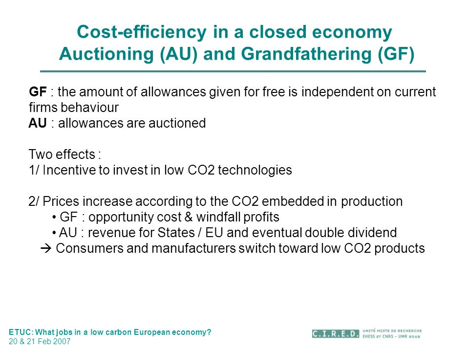Cost-efficiency in a closed economy Auctioning (AU) and Grandfathering (GF) ETUC: What jobs in a low carbon European economy? 20 & 21 Feb 2007 GF : th