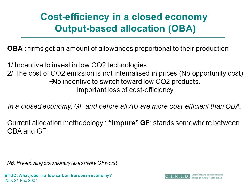 Cost-efficiency in a closed economy Output-based allocation (OBA) ETUC: What jobs in a low carbon European economy? 20 & 21 Feb 2007 OBA : firms get a