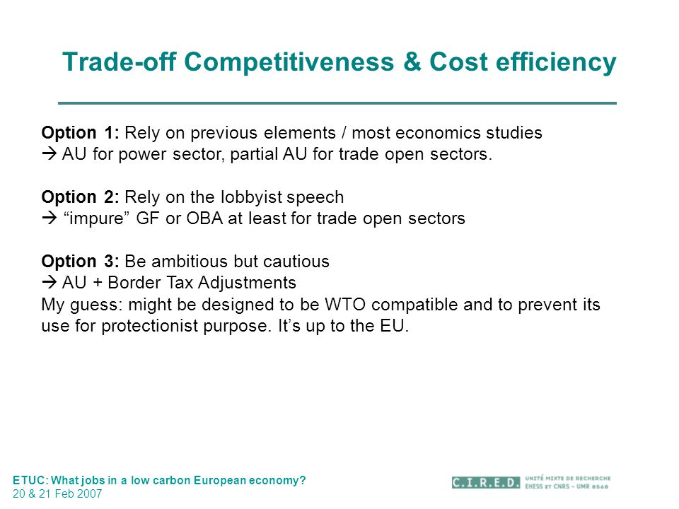 Trade-off Competitiveness & Cost efficiency ETUC: What jobs in a low carbon European economy? 20 & 21 Feb 2007 Option 1: Rely on previous elements / m