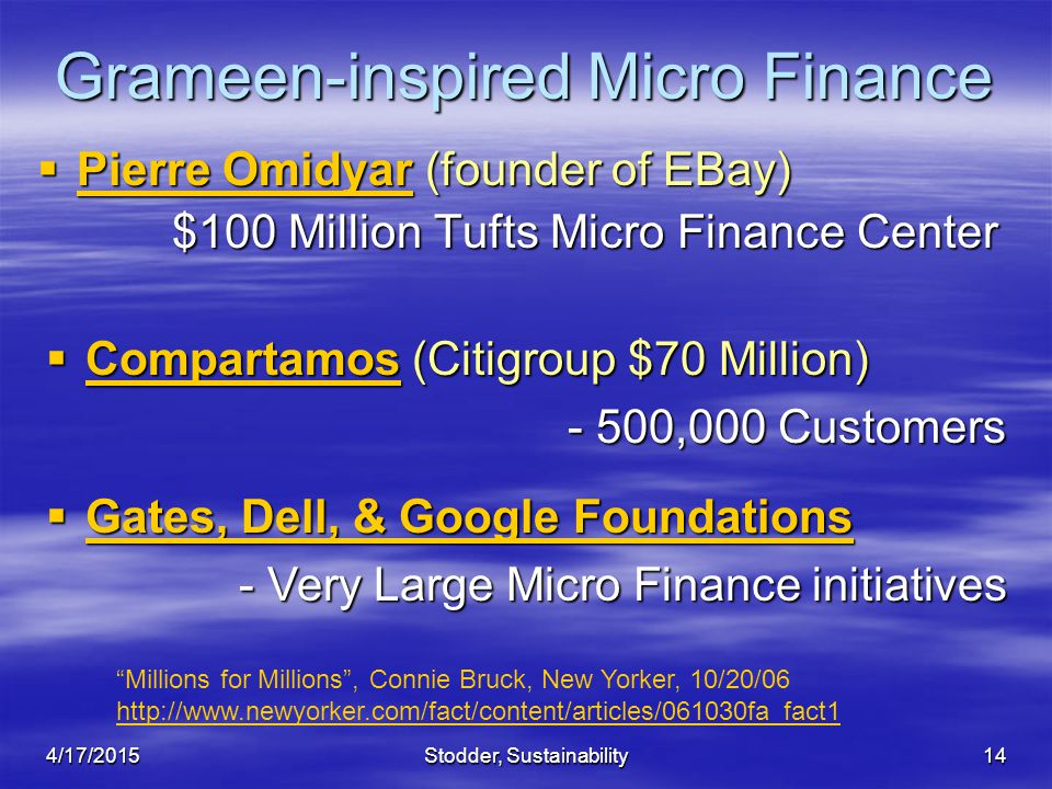 Stodder, Sustainability14 Grameen-inspired Micro Finance  Pierre Omidyar (founder of EBay) $100 Million Tufts Micro Finance Center $100 Million Tufts Micro Finance Center  Gates, Dell, & Google Foundations - Very Large Micro Finance initiatives Millions for Millions , Connie Bruck, New Yorker, 10/20/06 http://www.newyorker.com/fact/content/articles/061030fa_fact1  Compartamos (Citigroup $70 Million) - 500,000 Customers 4/17/2015