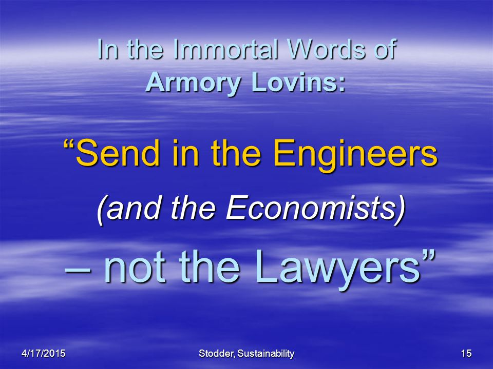 """Stodder, Sustainability15 In the Immortal Words of Armory Lovins: """"Send in the Engineers (and the Economists) – not the Lawyers"""" 4/17/2015"""