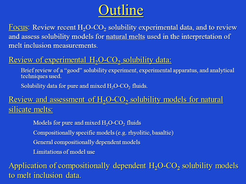 Outline Focus: Review recent H 2 O-CO 2 solubility experimental data, and to review and assess solubility models for natural melts used in the interpretation of melt inclusion measurements.
