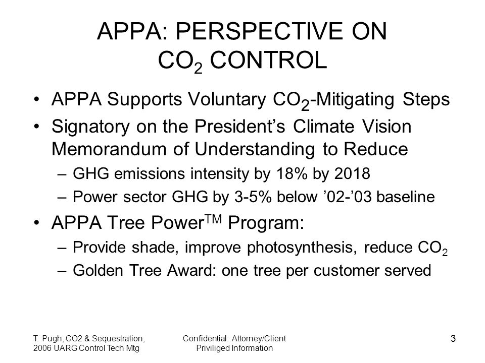 T. Pugh, CO2 & Sequestration, 2006 UARG Control Tech Mtg Confidential: Attorney/Client Priviliged Information 3 APPA: PERSPECTIVE ON CO 2 CONTROL APPA