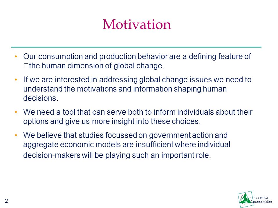 2 CIS oƒ HDGC Carnegie Mellon Motivation Our consumption and production behavior are a defining feature of the human dimension of global change. If we