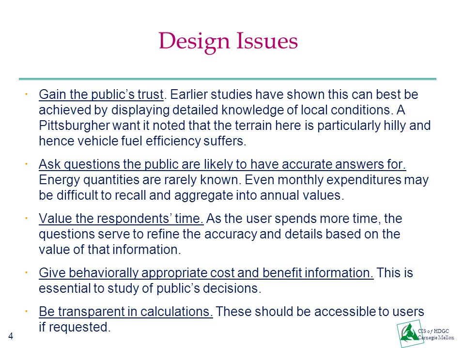 4 CIS oƒ HDGC Carnegie Mellon Design Issues  Gain the public's trust. Earlier studies have shown this can best be achieved by displaying detailed kno