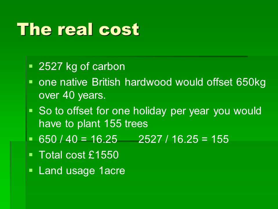 The real cost   2527 kg of carbon   one native British hardwood would offset 650kg over 40 years.   So to offset for one holiday per year you wo