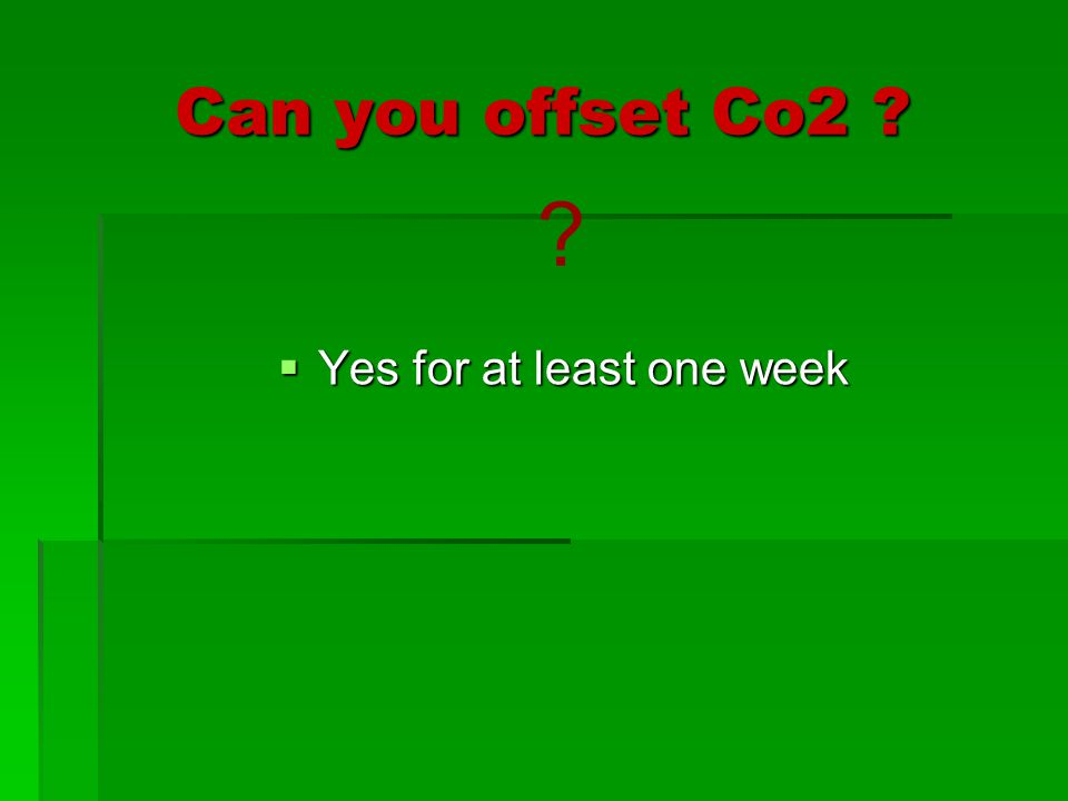 Can you offset Co2 ?  Yes for at least one week ?