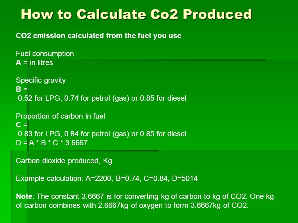 How to Calculate Co2 Produced CO2 emission calculated from the fuel you use Fuel consumption A = in litres Specific gravity B = 0.52 for LPG, 0.74 for