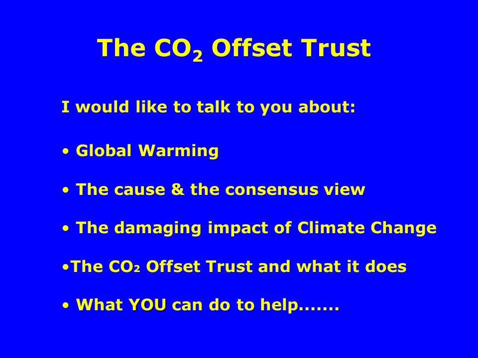 I would like to talk to you about: Global Warming The cause & the consensus view The damaging impact of Climate Change The CO 2 Offset Trust and what it does YOU What YOU can do to help.......