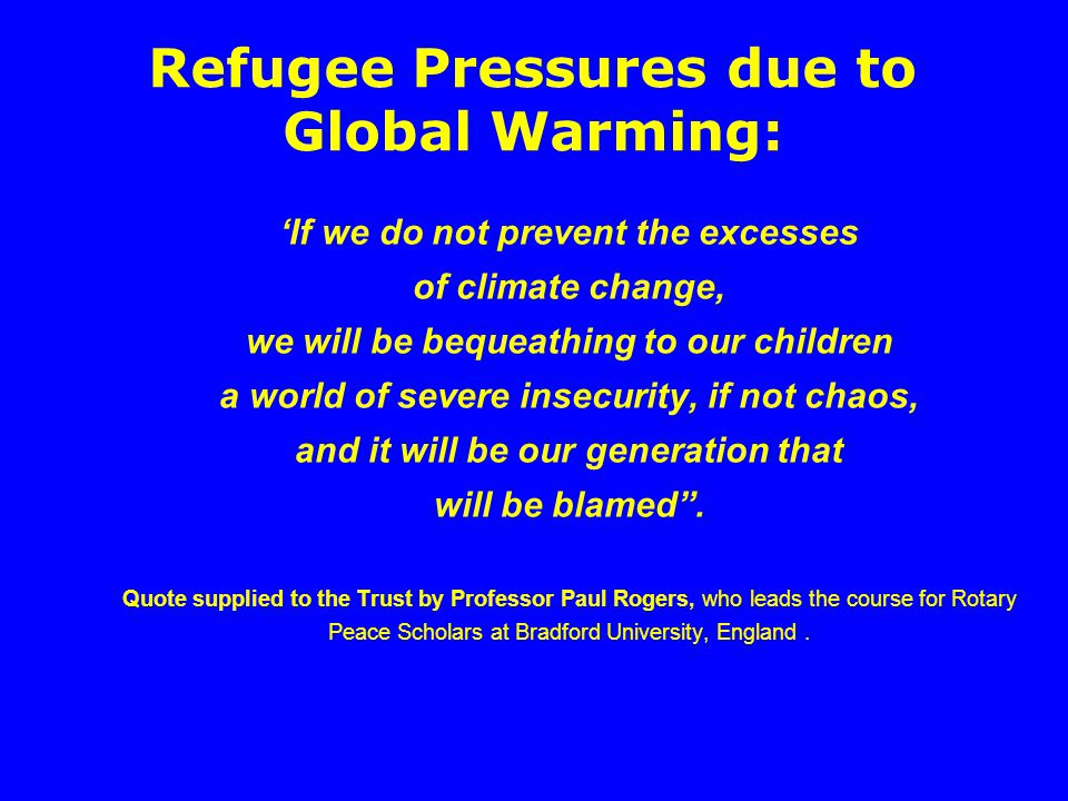 Refugee Pressures due to Global Warming: 'If we do not prevent the excesses of climate change, we will be bequeathing to our children a world of severe insecurity, if not chaos, and it will be our generation that will be blamed .