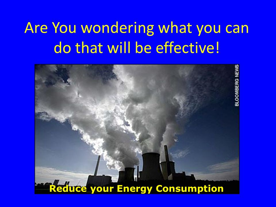 Are You wondering what you can do that will be effective! Reduce your Energy Consumption