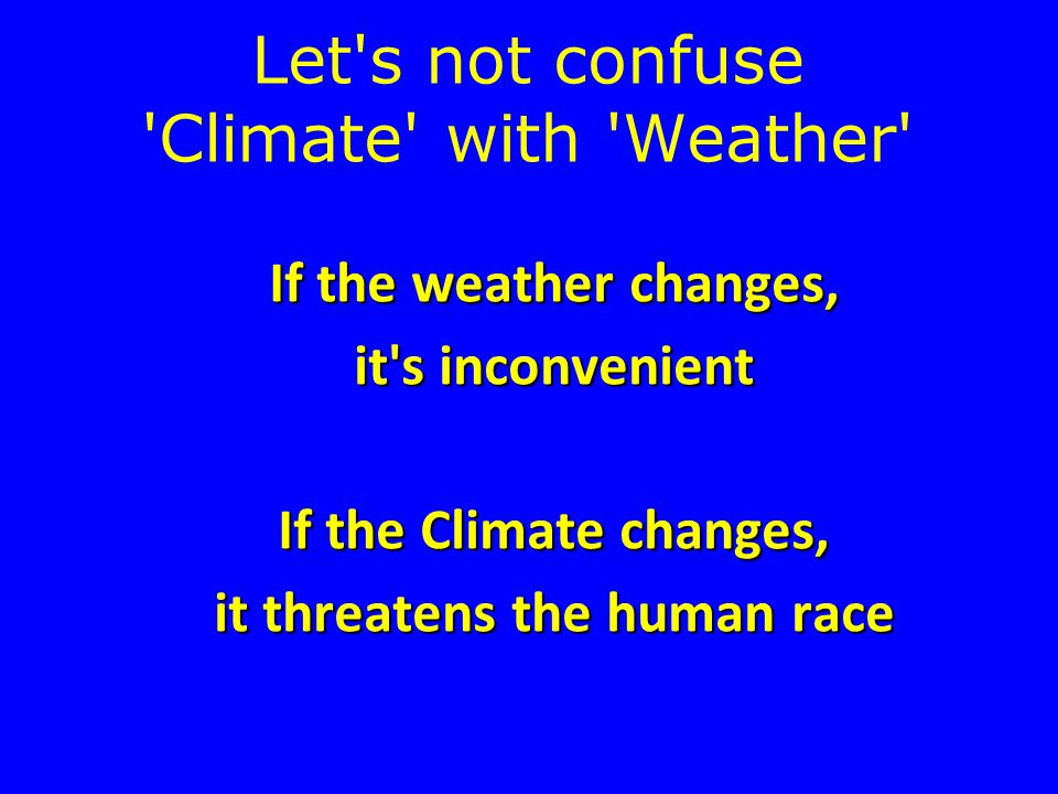 Let s not confuse Climate with Weather If the weather changes, it s inconvenient If the Climate changes, it threatens the human race