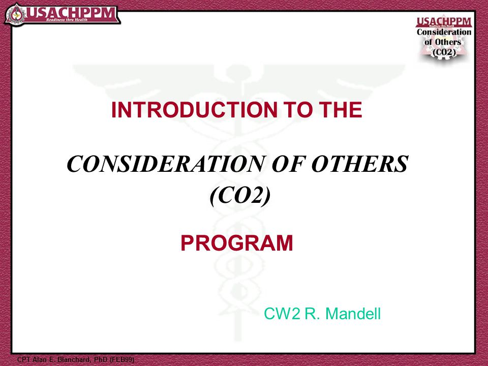 INTRODUCTION TO THE CONSIDERATION OF OTHERS (CO2) PROGRAM CPT Alan E. Blanchard, PhD (FEB99) CW2 R. Mandell