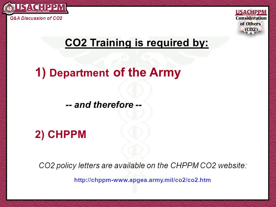 CO2 Training is required by: 1) Department of the Army -- and therefore -- 2) CHPPM CO2 policy letters are available on the CHPPM CO2 website: http://chppm-www.apgea.army.mil/co2/co2.htm Q&A Discussion of CO2