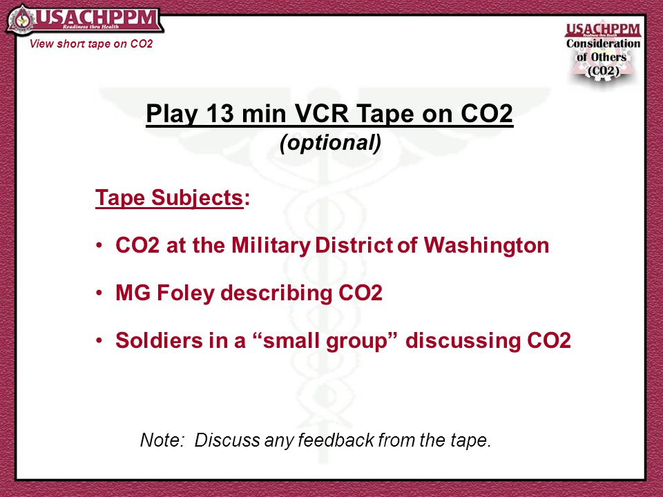 View short tape on CO2 Play 13 min VCR Tape on CO2 (optional) Tape Subjects: CO2 at the Military District of Washington MG Foley describing CO2 Soldie