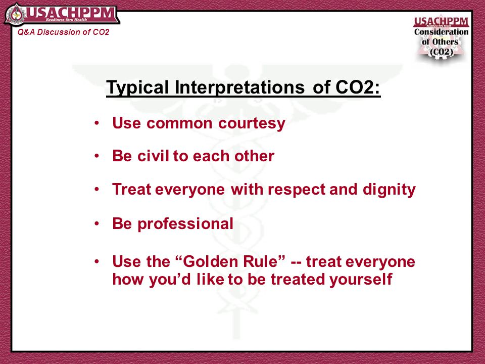Typical Interpretations of CO2: Q&A Discussion of CO2 Use common courtesy Be civil to each other Treat everyone with respect and dignity Be profession