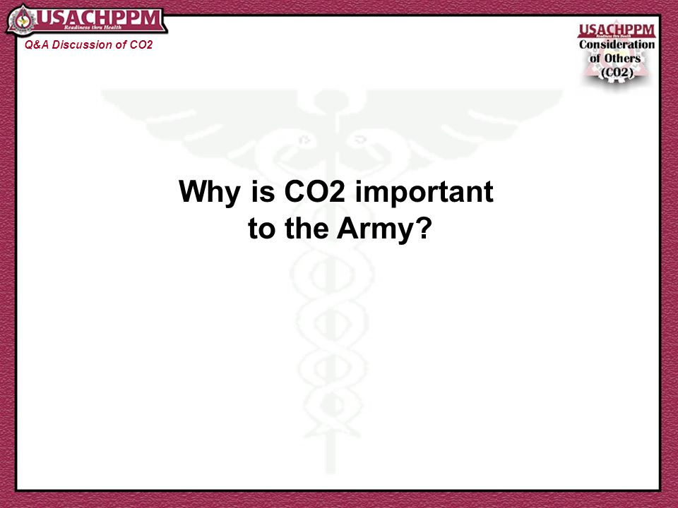 The Importance of CO2 to the Army: Q&A Discussion of CO2 The Army is becoming increasingly diverse The Army is smaller and more efficient Non-CO2 behavior causes breakdowns in teamwork, readiness, and efficiency Non-CO2 behavior costs money Non-CO2 behavior costs lives in combat!