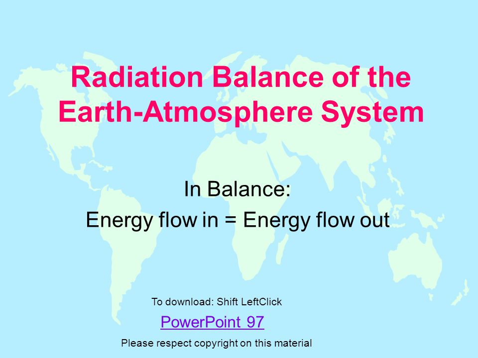 Radiation Balance of the Earth-Atmosphere System In Balance: Energy flow in = Energy flow out PowerPoint 97 To download: Shift LeftClick Please respect copyright on this material