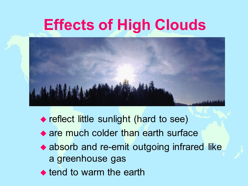 Effects of High Clouds u reflect little sunlight (hard to see) u are much colder than earth surface u absorb and re-emit outgoing infrared like a greenhouse gas u tend to warm the earth