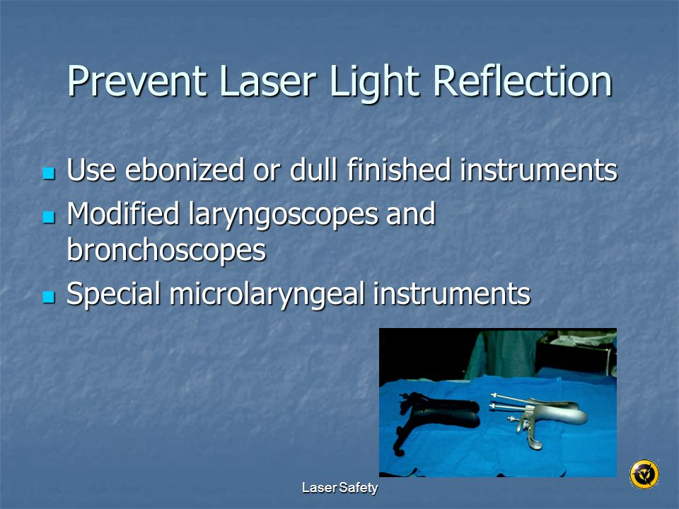 Laser Safety Prevent Laser Light Reflection Use ebonized or dull finished instruments Use ebonized or dull finished instruments Modified laryngoscopes