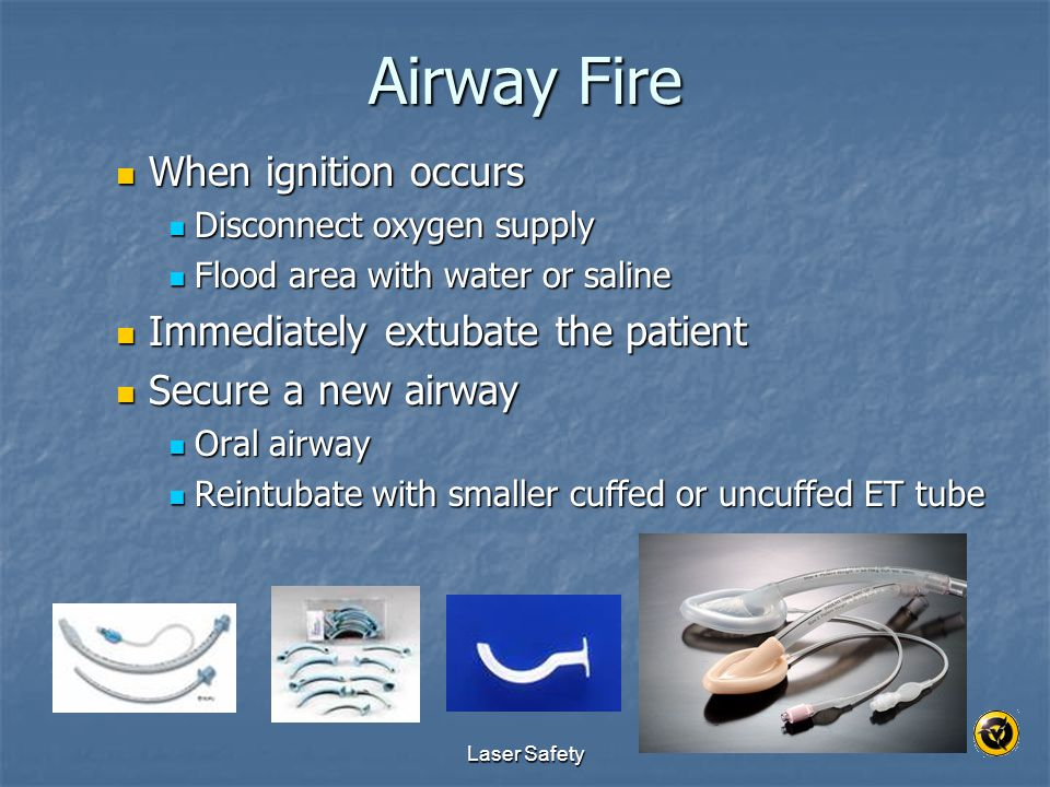 Laser Safety Airway Fire When ignition occurs When ignition occurs Disconnect oxygen supply Disconnect oxygen supply Flood area with water or saline F