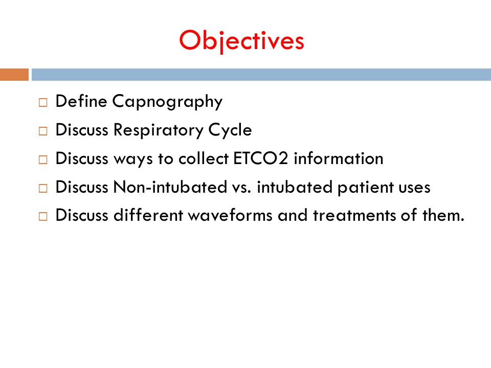 Objectives  Define Capnography  Discuss Respiratory Cycle  Discuss ways to collect ETCO2 information  Discuss Non-intubated vs.