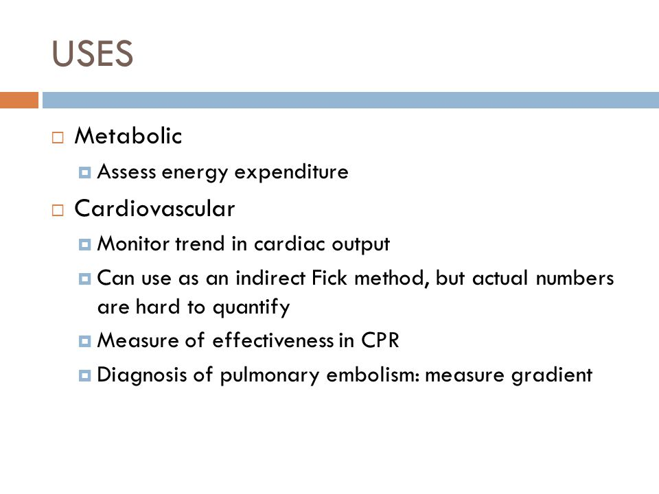 USES  Metabolic  Assess energy expenditure  Cardiovascular  Monitor trend in cardiac output  Can use as an indirect Fick method, but actual numbers are hard to quantify  Measure of effectiveness in CPR  Diagnosis of pulmonary embolism: measure gradient