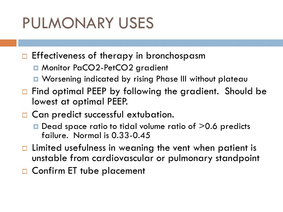 PULMONARY USES  Effectiveness of therapy in bronchospasm  Monitor PaCO2-PetCO2 gradient  Worsening indicated by rising Phase III without plateau  Find optimal PEEP by following the gradient.