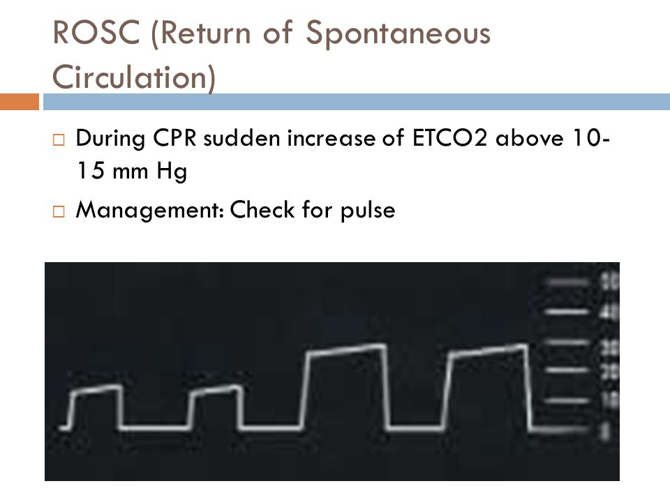 ROSC (Return of Spontaneous Circulation)  During CPR sudden increase of ETCO2 above 10- 15 mm Hg  Management: Check for pulse