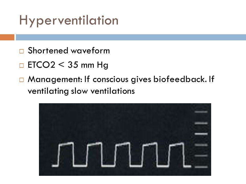 Hyperventilation  Shortened waveform  ETCO2 < 35 mm Hg  Management: If conscious gives biofeedback.