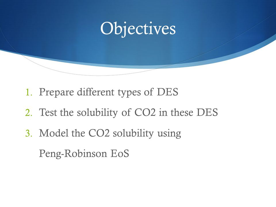 Objectives 1. Prepare different types of DES 2. Test the solubility of CO2 in these DES 3. Model the CO2 solubility using Peng-Robinson EoS