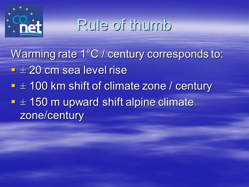 Rule of thumb Warming rate 1°C / century corresponds to:  ± 20 cm sea level rise  ± 100 km shift of climate zone / century  ± 150 m upward shift al