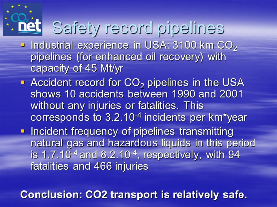 Safety record pipelines  Industrial experience in USA: 3100 km CO 2 pipelines (for enhanced oil recovery) with capacity of 45 Mt/yr  Accident record