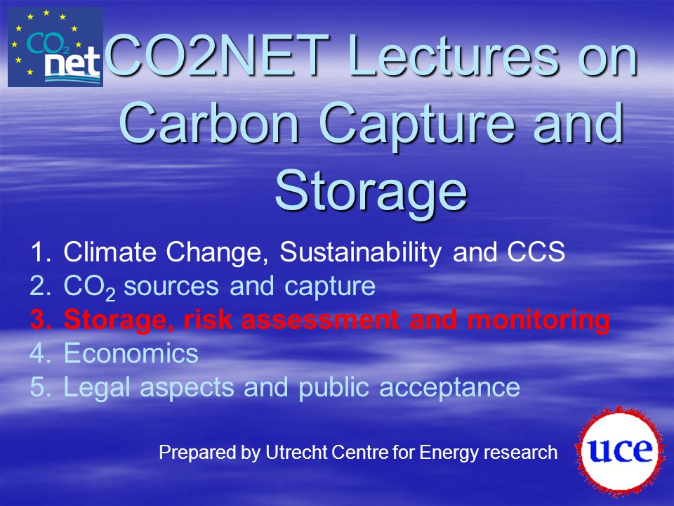 CO2NET Lectures on Carbon Capture and Storage 1.Climate Change, Sustainability and CCS 2.CO 2 sources and capture 3.Storage, risk assessment and monit