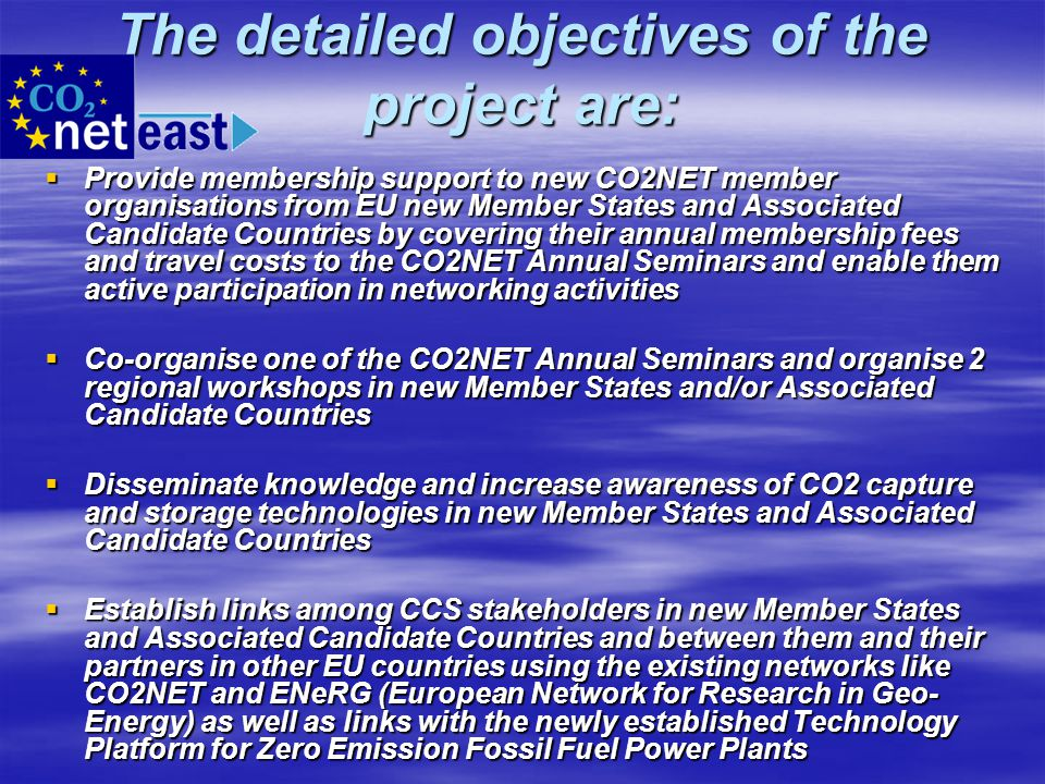 The detailed objectives of the project are:  Provide membership support to new CO2NET member organisations from EU new Member States and Associated C