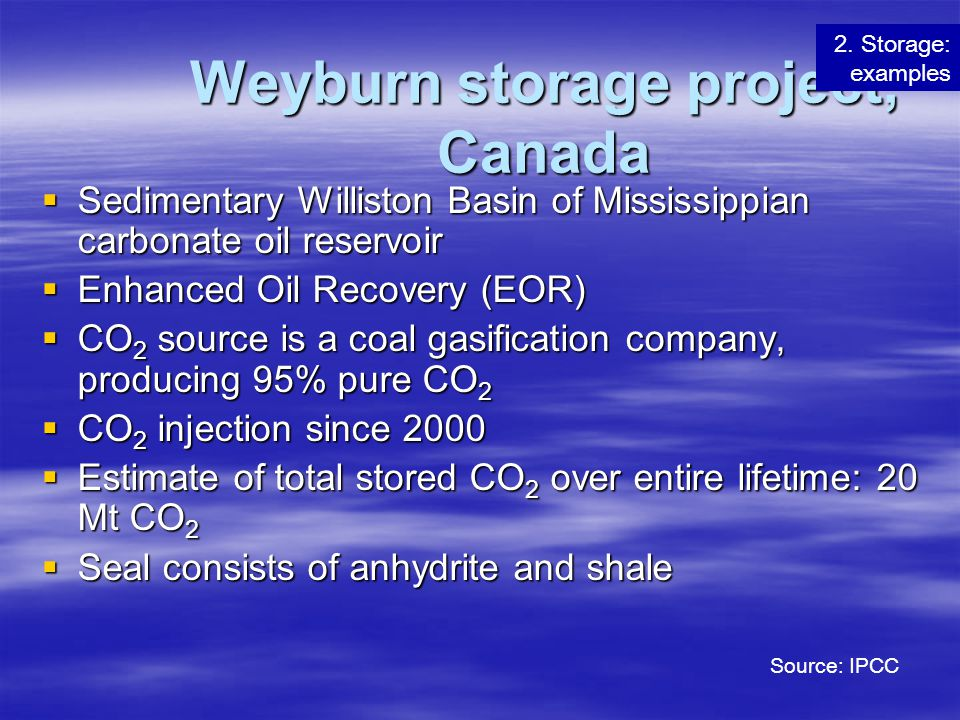Weyburn storage project, Canada  Sedimentary Williston Basin of Mississippian carbonate oil reservoir  Enhanced Oil Recovery (EOR)  C O 2 source is