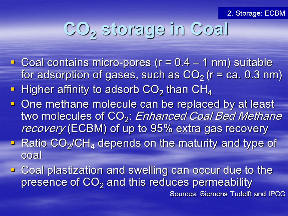 CO 2 storage in Coal CO 2 storage in Coal  Coal contains micro-pores (r = 0.4 – 1 nm) suitable for adsorption of gases, such as CO 2 (r = ca. 0.3 nm)