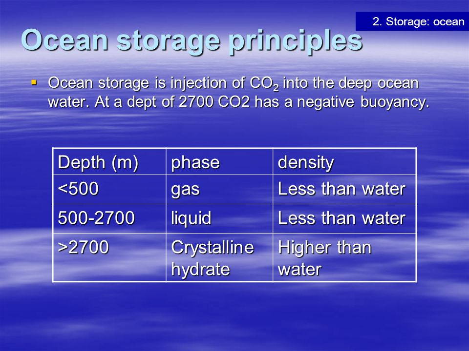Ocean storage principles  Ocean storage is injection of CO 2 into the deep ocean water. At a dept of 2700 CO2 has a negative buoyancy. 2. Storage: oc
