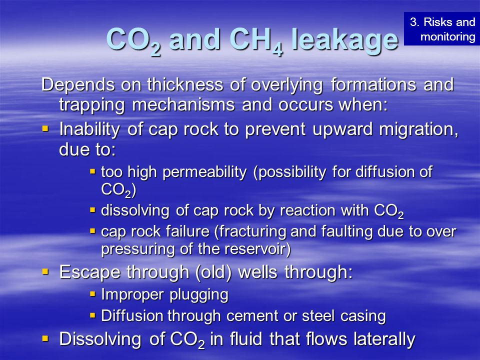 CO 2 and CH 4 leakage Depends on thickness of overlying formations and trapping mechanisms and occurs when:  Inability of cap rock to prevent upward