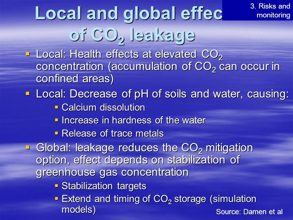 Local and global effect of CO 2 leakage  Local: Health effects at elevated CO 2 concentration (accumulation of CO 2 can occur in confined areas)  Lo