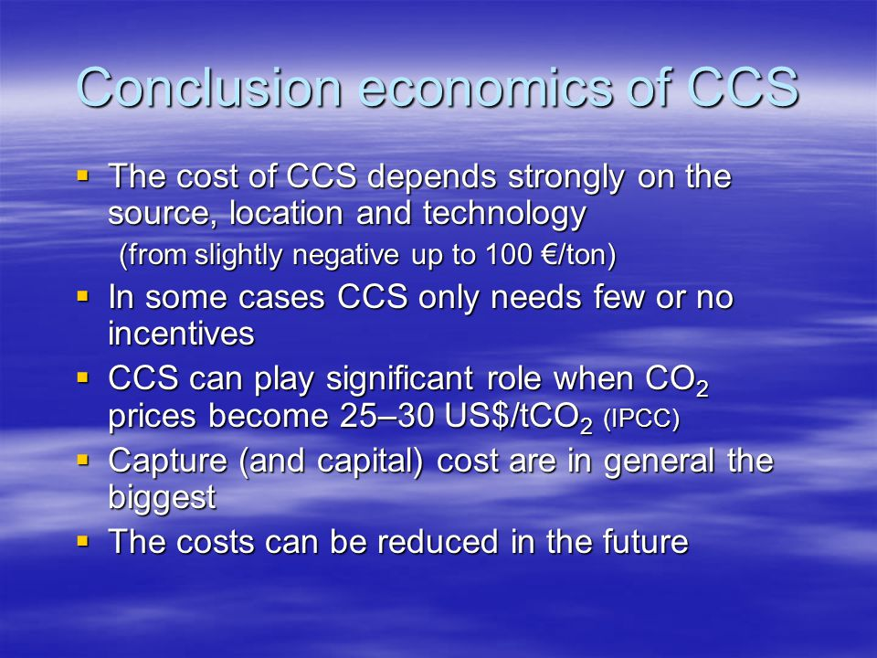 Conclusion economics of CCS  The cost of CCS depends strongly on the source, location and technology (from slightly negative up to 100 €/ton)  In so