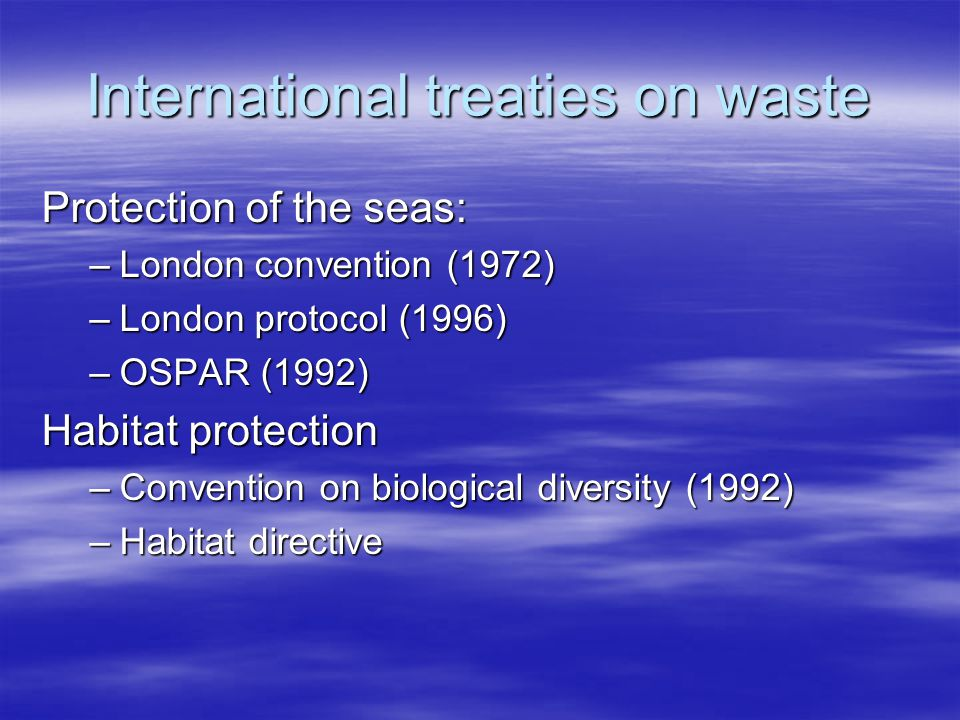 International treaties on waste Protection of the seas: –London convention (1972) –London protocol (1996) –OSPAR (1992) Habitat protection –Convention