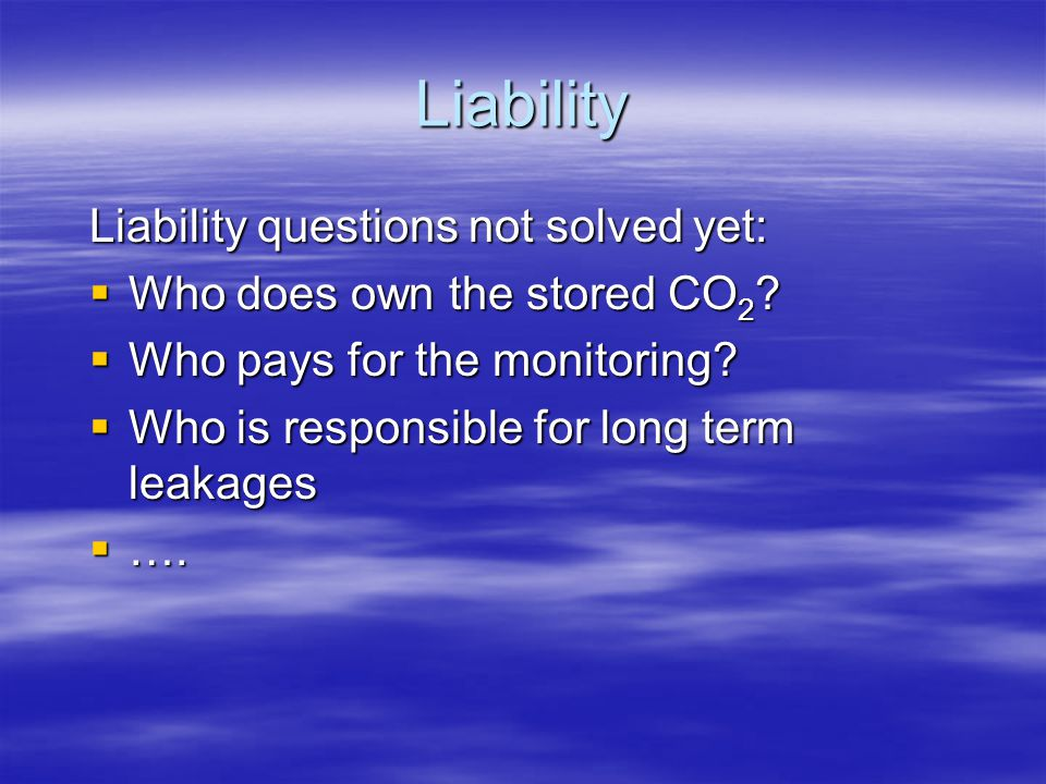 Liability Liability questions not solved yet:  Who does own the stored CO 2 ?  Who pays for the monitoring?  Who is responsible for long term leaka