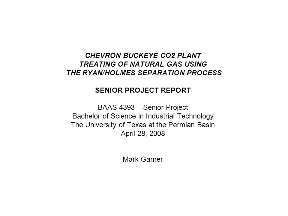 CHEVRON BUCKEYE CO2 PLANT TREATING OF NATURAL GAS USING THE RYAN/HOLMES SEPARATION PROCESS SENIOR PROJECT REPORT BAAS 4393 – Senior Project Bachelor of Science in Industrial Technology The University of Texas at the Permian Basin April 28, 2008 Mark Garner